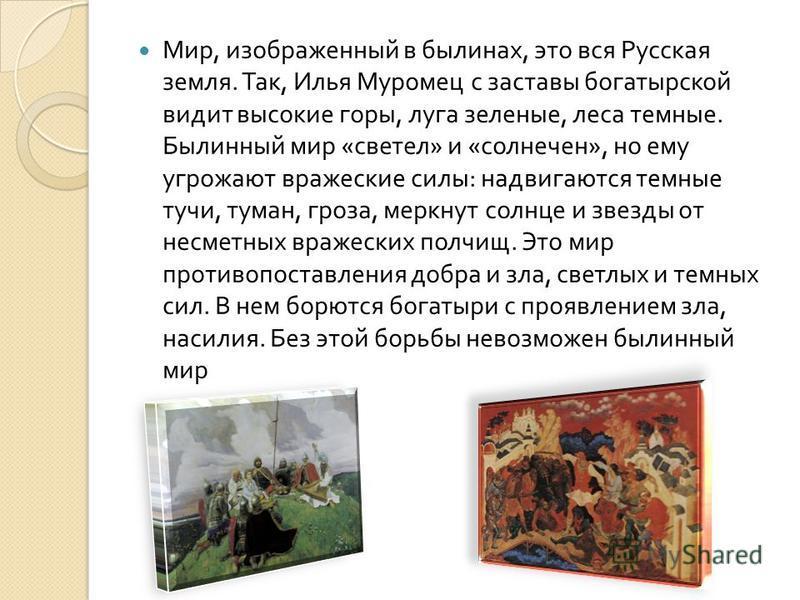 Мир, изображенный в былинах, это вся Русская земля. Так, Илья Муромец с заставы богатырской видит высокие горы, луга зеленые, леса темные. Былинный мир « светел » и « солнечно », но ему угрожают вражеские силы : надвигаются темные тучи, туман, гроза,