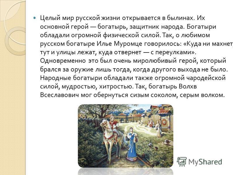 Целый мир русской жизни открывается в былинах. Их основной герой богатырь, защитник народа. Богатыри обладали огромной физической силой. Так, о любимом русском богатыре Илье Муромце говорилось : « Куда ни махнет, тут и улицы лежат, куда отвернет с пе