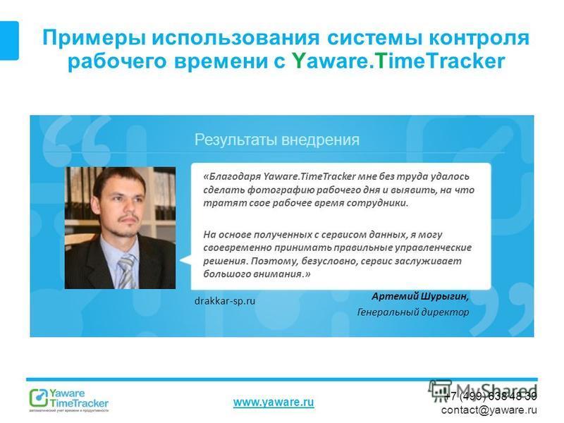 Результаты внедрения www.yaware.ru +7 (499) 638 48 39 contact@yaware.ru Примеры использования системы контроля рабочего времени с Yaware.TimeTracker Артемий Шурыгин, Генеральный директор «Благодаря Yaware.TimeTracker мне без труда удалось сделать фот