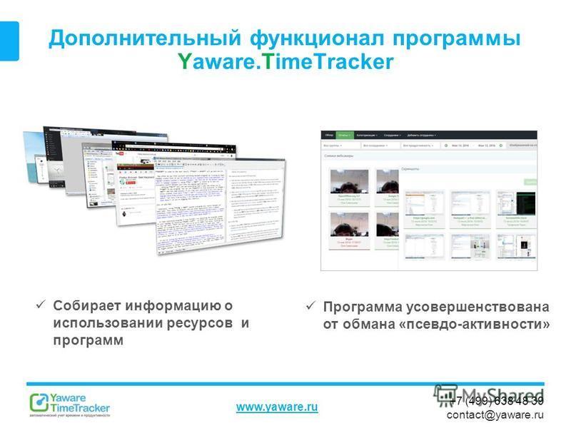 +7 (499) 638 48 39 contact@yaware.ru www.yaware.ru Дополнительный функционал программы Yaware.TimeTracker Собирает информацию о использовании ресурсов и программ Программа усовершенствована от обмана «псевдо-активности»