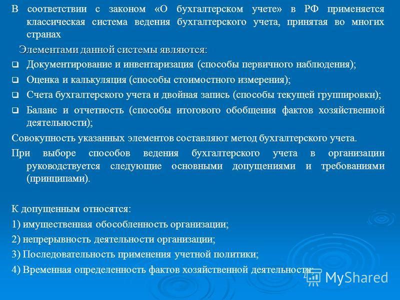 Элементами данной системы являются: В соответствии с законом «О бухгалтерском учете» в РФ применяется классическая система ведения бухгалтерского учета, принятая во многих странах Документирование и инвентаризация (способы первичного наблюдения); Оце