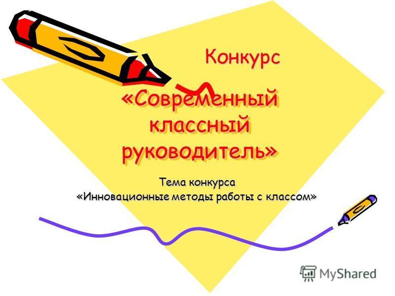 «Современный классный руководитель» Тема конкурса «Инновационные методы работы с классом» Конкурс