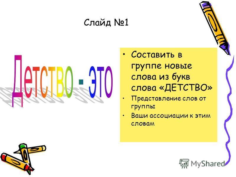 Слайд 1 Составить в группе новые слова из букв слова «ДЕТСТВО» Представление слов от группы Ваши ассоциации к этим словам