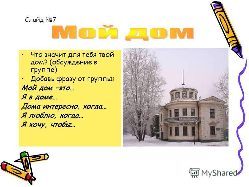 Что значит для тебя твой дом? (обсуждение в группе) Добавь фразу от группы: Мой дом –это… Я в доме… Дома интересно, когда… Я люблю, когда… Я хочу, чтобы… Слайд 7