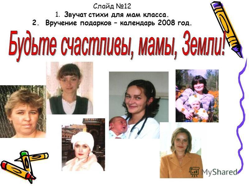 Слайд 12 1. Звучат стихи для мам класса. 2. Вручение подарков – календарь 2008 год.