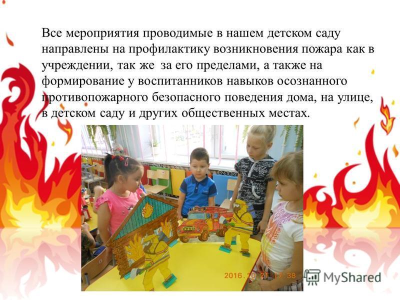 Все мероприятия проводимые в нашем детском саду направлены на профилактику возникновения пожара как в учреждении, так же за его пределами, а также на формирование у воспитанников навыков осознанного противопожарного безопасного поведения дома, на ули