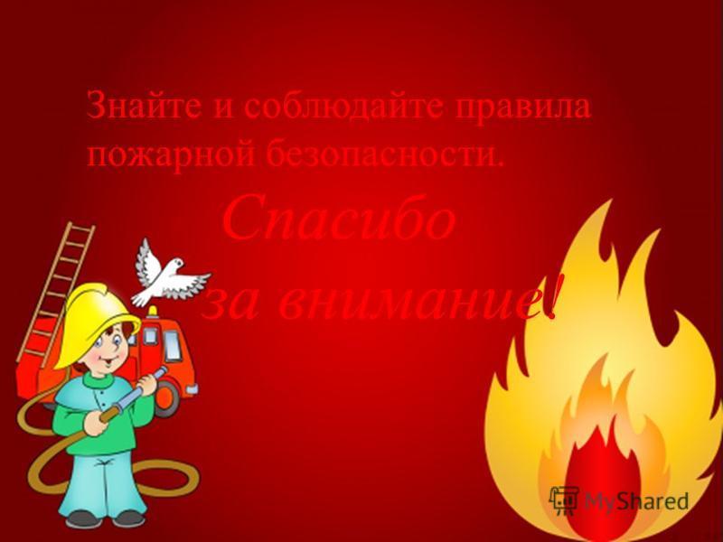 Знайте и соблюдайте правила пожарной безопасности. Спасибо за внимание!