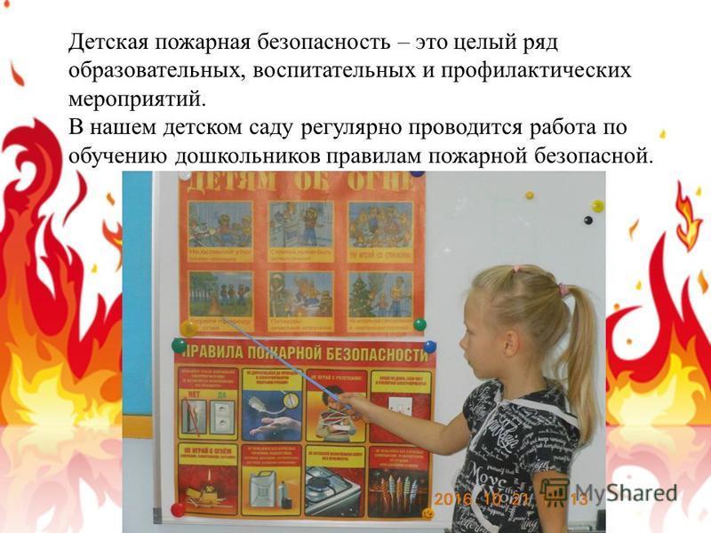 Детская пожарная безопасность – это целый ряд образовательных, воспитательных и профилактических мероприятий. В нашем детском саду регулярно проводится работа по обучению дошкольников правилам пожарной безопасной.