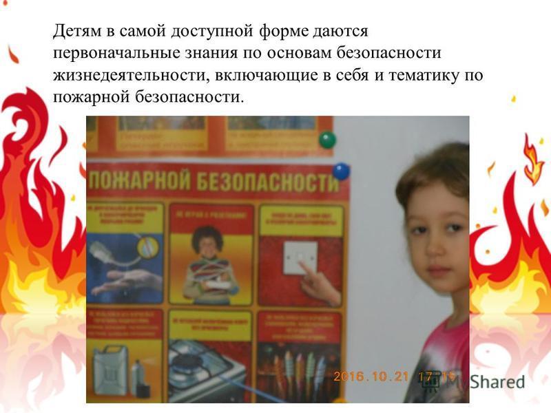 Детям в самой доступной форме даются первоначальные знания по основам безопасности жизнедеятельности, включающие в себя и тематику по пожарной безопасности.