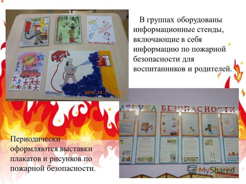 В группах оборудованы информационные стенды, включающие в себя информацию по пожарной безопасности для воспитанников и родителей. Периодически оформляются выставки плакатов и рисунков по пожарной безопасности.