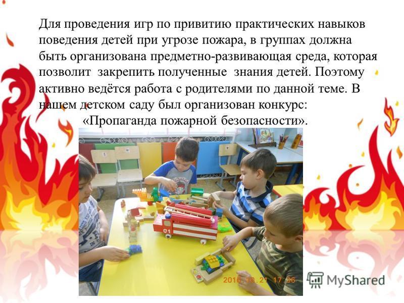 Для проведения игр по привитию практических навыков поведения детей при угрозе пожара, в группах должна быть организована предметно-развивающая среда, которая позволит закрепить полученные знания детей. Поэтому активно ведётся работа с родителями по