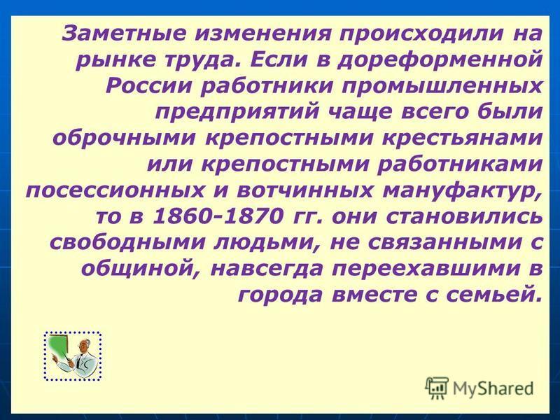 Заметные изменения происходили на рынке труда. Если в дореформенной России работники промышленных предприятий чаще всего были оброчными крепостными крестьянами или крепостными работниками посессионных и вотчинных мануфактур, то в 1860-1870 гг. они ст