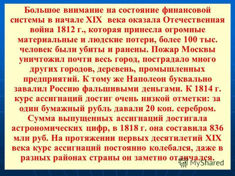 Большое внимание на состояние финансовой системы в начале XIX века оказала Отечественная война 1812 г., которая принесла огромные материальные и людские потери, более 100 тыс. человек были убиты и ранены. Пожар Москвы уничтожил почти весь город, пост