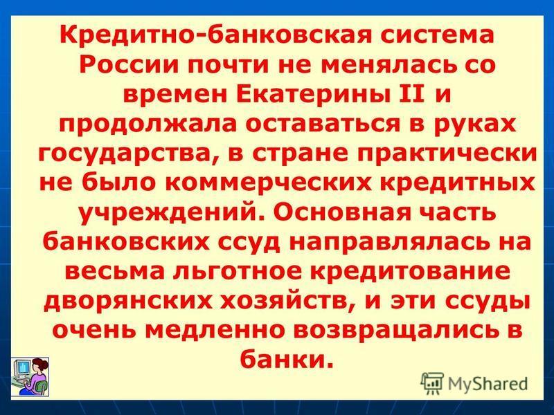 Кредитно-банковская система России почти не менялась со времен Екатерины II и продолжала оставаться в руках государства, в стране практически не было коммерческих кредитных учреждений. Основная часть банковских ссуд направлялась на весьма льготное кр