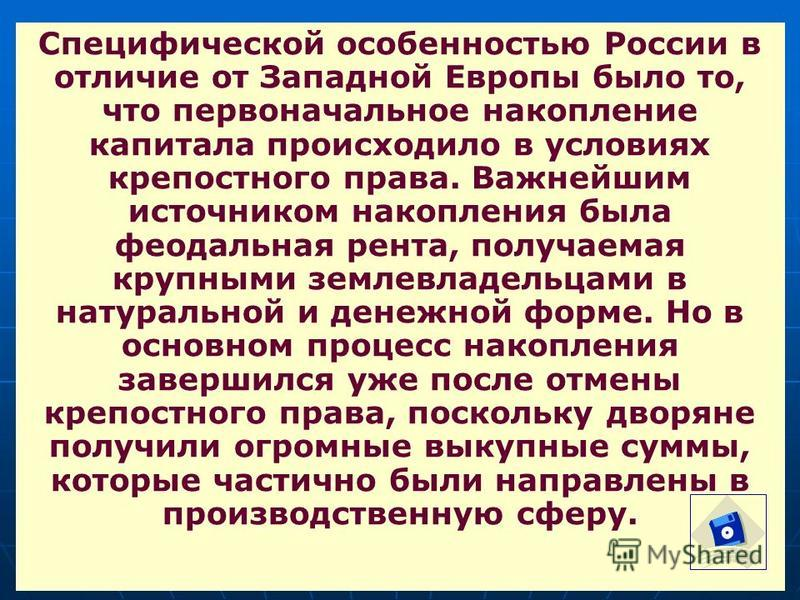 Специфической особенностью России в отличие от Западной Европы было то, что первоначальное накопление капитала происходило в условиях крепостного права. Важнейшим источником накопления была феодальная рента, получаемая крупными землевладельцами в нат