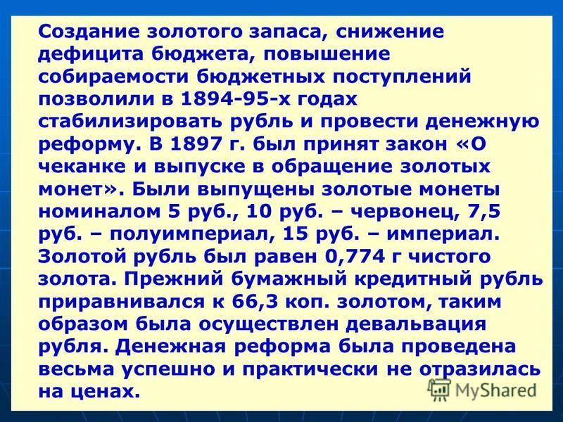 Создание золотого запаса, снижение дефицита бюджета, повышение собираемости бюджетных поступлений позволили в 1894-95-х годах стабилизировать рубль и провести денежную реформу. В 1897 г. был принят закон «О чеканке и выпуске в обращение золотых монет