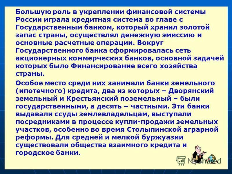 Большую роль в укреплении финансовой системы России играла кредитная система во главе с Государственным банком, который хранил золотой запас страны, осуществлял денежную эмиссию и основные расчетные операции. Вокруг Государственного банка сформировал
