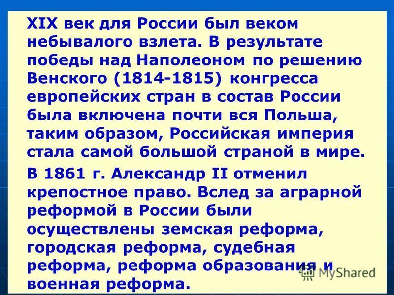 XIX век для России был веком небывалого взлета. В результате победы над Наполеоном по решению Венского (1814-1815) конгресса европейских стран в состав России была включена почти вся Польша, таким образом, Российская империя стала самой большой стран