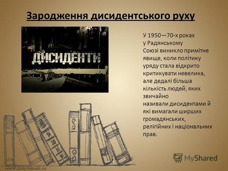 Зародження дисидентського руху У 195070-х роках у Радянському Союзі виникло примітне явище, коли політику уряду стала відкрито критикувати невелика, але дедалі більша кількість людей, яких звичайно називали дисидентами й які вимагали ширших громадянс