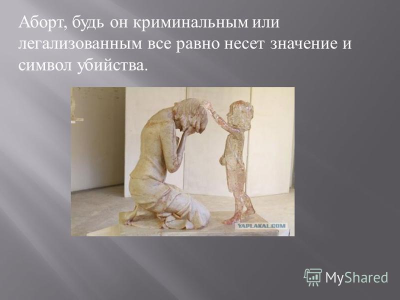 Аборт, будь он криминальным или легализованным все равно несет значение и символ убийства.