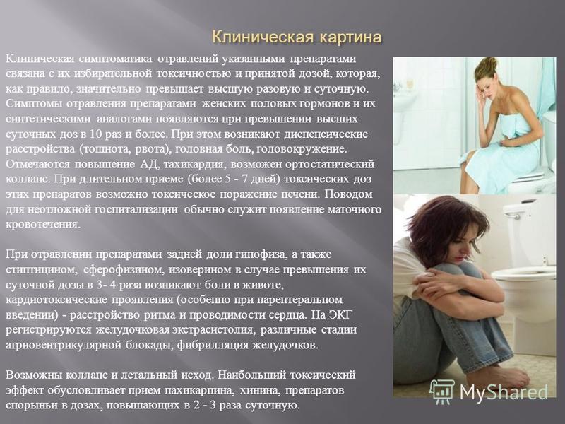 Клиническая картина Клиническая симптоматика отравлений указанными препаратами связана с их избирательной токсичностью и принятой дозой, которая, как правило, значительно превышает высшую разовую и суточную. Симптомы отравления препаратами женских по
