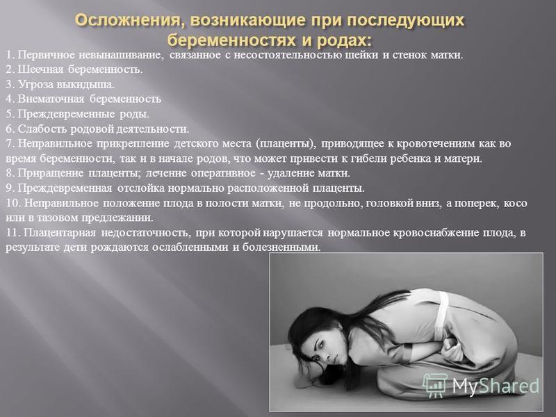 Осложнения, возникающие при последующих беременностях и родах : 1. Первичное невынашивание, связанное с несостоятельностью шейки и стенок матки. 2. Шеечная беременность. 3. Угроза выкидыша. 4. Внематочная беременность 5. Преждевременные роды. 6. Слаб