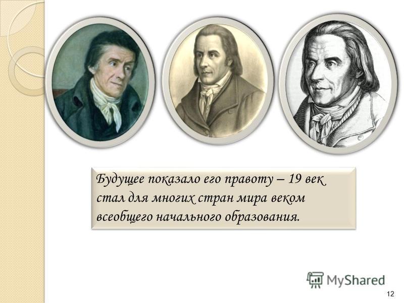 Будущее показало его правоту – 19 век стал для многих стран мира веком всеобщего начального образования. 12