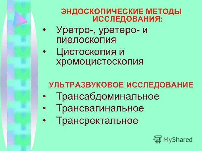 ЭНДОСКОПИЧЕСКИЕ МЕТОДЫ ИССЛЕДОВАНИЯ: Уретро-, уретеро- и пиелоскопия Цистоскопия и хромоцистоскопия УЛЬТРАЗВУКОВОЕ ИССЛЕДОВАНИЕ Трансабдоминальное Трансвагинальное Трансректальное
