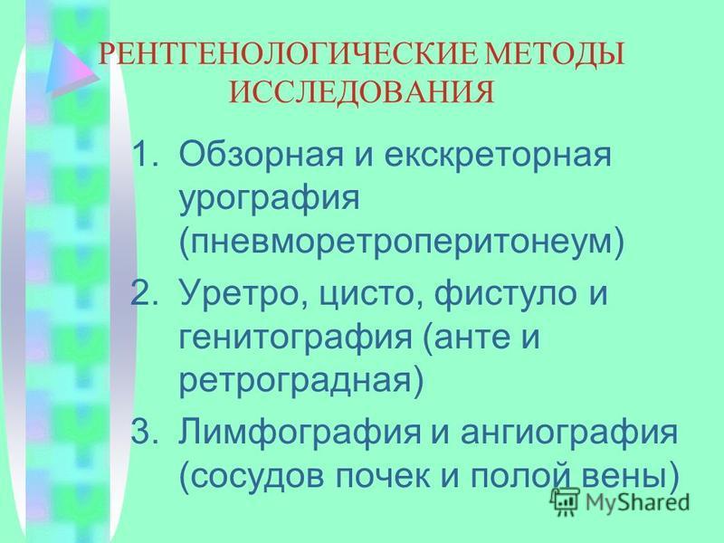 РЕНТГЕНОЛОГИЧЕСКИЕ МЕТОДЫ ИССЛЕДОВАНИЯ 1. Обзорная и экскреторная урография (пневморетроперитонеум) 2.Уретро, цисто, фистула и генитография (анте и ретроградная) 3. Лимфография и ангиография (сосудов почек и полой вены)
