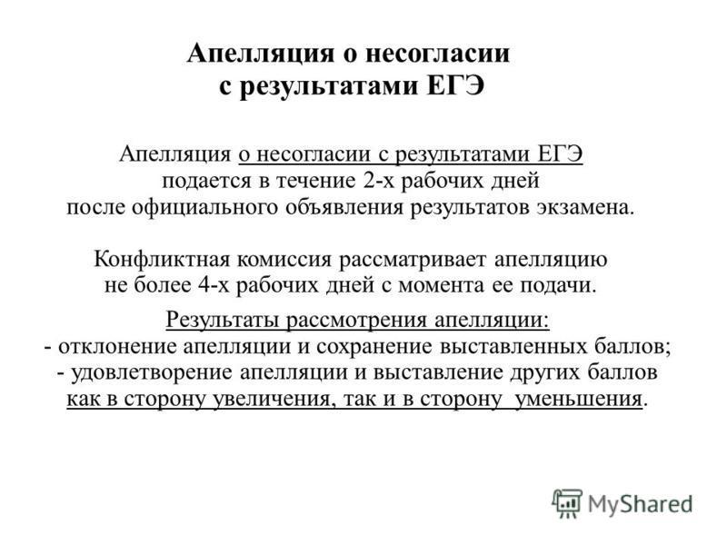 Апелляция о несогласии с результатами ЕГЭ подается в течение 2-х рабочих дней после официального объявления результатов экзамена. Конфликтная комиссия рассматривает апелляцию не более 4-х рабочих дней с момента ее подачи. Результаты рассмотрения апел