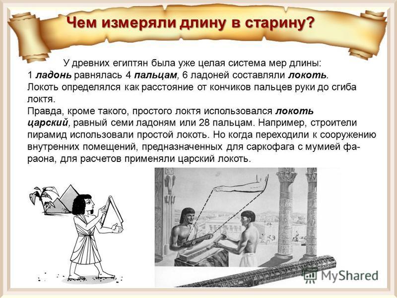 У древних египтян была уже целая система мер длины: 1 ладонь равнялась 4 пальцам, 6 ладоней составляли локоть. Локоть определялся как расстояние от кончиков пальцев руки до сгиба локтя. Правда, кроме такого, простого локтя использовался локоть царск