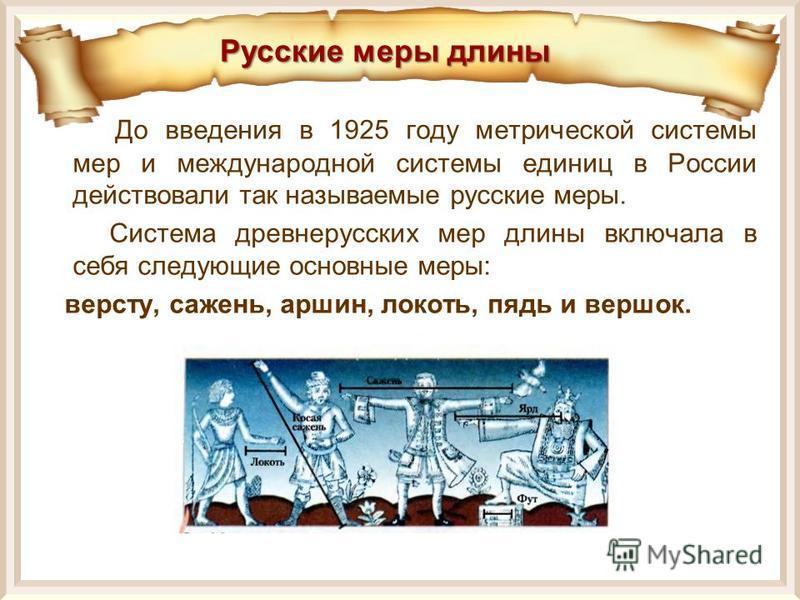 Русские меры длины До введения в 1925 году метрической системы мер и международной системы единиц в России действовали так называемые русские меры. Система древнерусских мер длины включала в себя следующие основные меры: версту, сажень, аршин, локоть