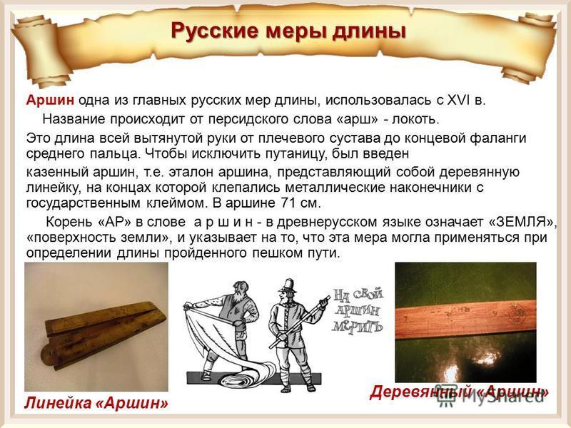 Аршин одна из главных русских мер длины, использовалась с XVI в. Название происходит от персидского слова «арш» - локоть. Это длина всей вытянутой руки от плечевого сустава до концевой фаланги среднего пальца. Чтобы исключить путаницу, был введен каз