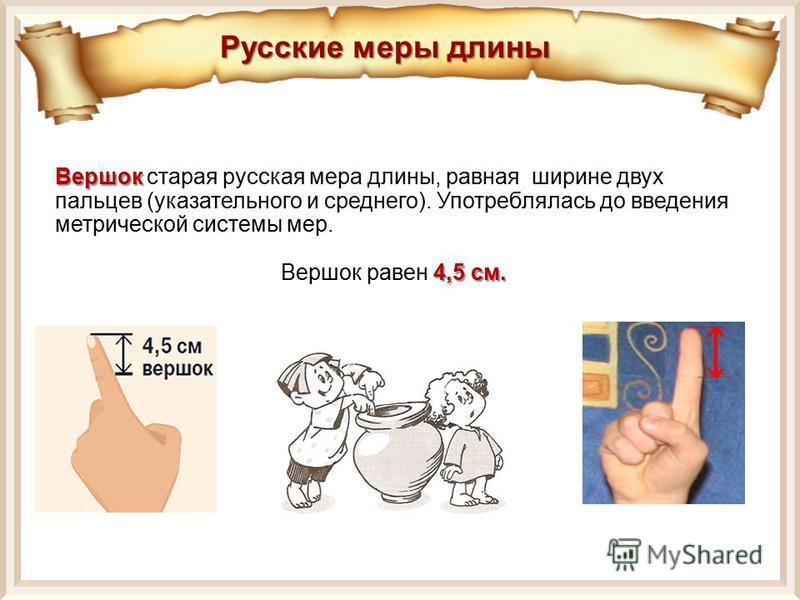 Вершок Вершок старая русская мера длины, равная ширине двух пальцев (указательного и среднего). Употреблялась до введения метрической системы мер. 4,5 см. Вершок равен 4,5 см. Русские меры длины