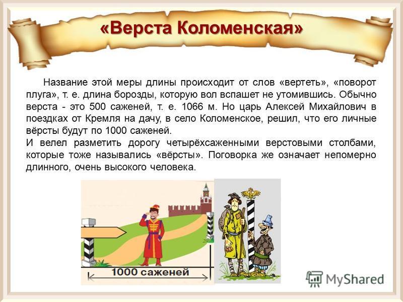 Название этой меры длины происходит от слов «вертеть», «поворот плуга», т. е. длина борозды, которую вол вспашет не утомившись. Обычно верста - это 500 саженей, т. е. 1066 м. Но царь Алексей Михайлович в поездках от Кремля на дачу, в село Коломенское
