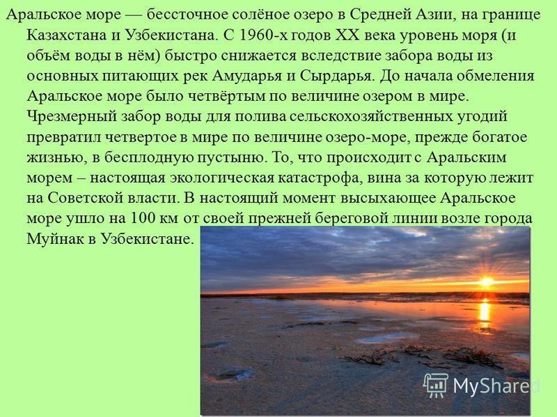 Аральское море бессточное солёное озеро в Средней Азии, на границе Казахстана и Узбекистана. С 1960-х годов XX века уровень моря (и объём воды в нём) быстро снижается вследствие забора воды из основных питающих рек Амударья и Сырдарья. До начала обме