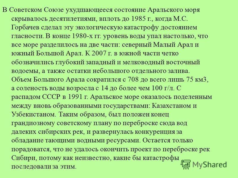 В Советском Союзе ухудшающееся состояние Аральского моря скрывалось десятилетиями, вплоть до 1985 г., когда М.С. Горбачев сделал эту экологическую катастрофу достоянием гласности. В конце 1980-х гг. уровень воды упал настолько, что все море разделило