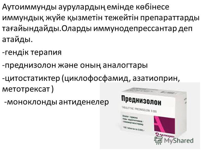 Аутоиммунды аурулардың емінде көбінесе иммундық жүйе қызметін тежейтін препаратады тағайындайды.Оларды иммунодепрессанта деп атайды. -гендік терапия -преднизолон және оның аналог тары -цитостатиктер (циклофосфамид, азатиоприн, метотрексат ) -моноклон