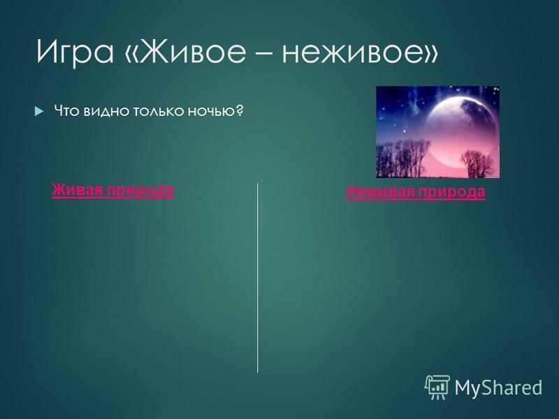 Игра «Живое – неживое» Что видно только ночью? Живая природа Неживая природа Луна, звезды