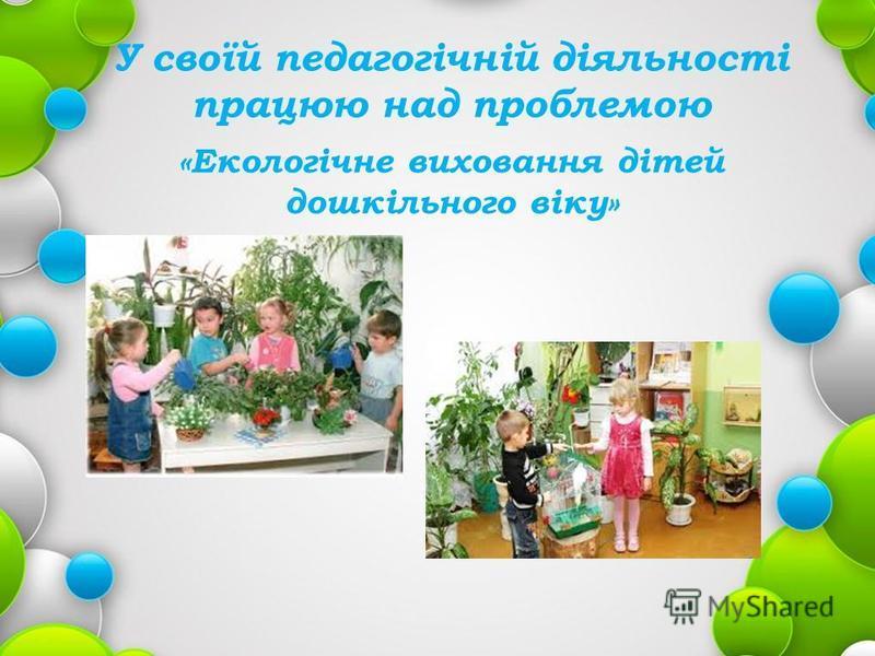 У своїй педагогічній діяльності працюю над проблемою «Екологічне виховання дітей дошкільного віку»