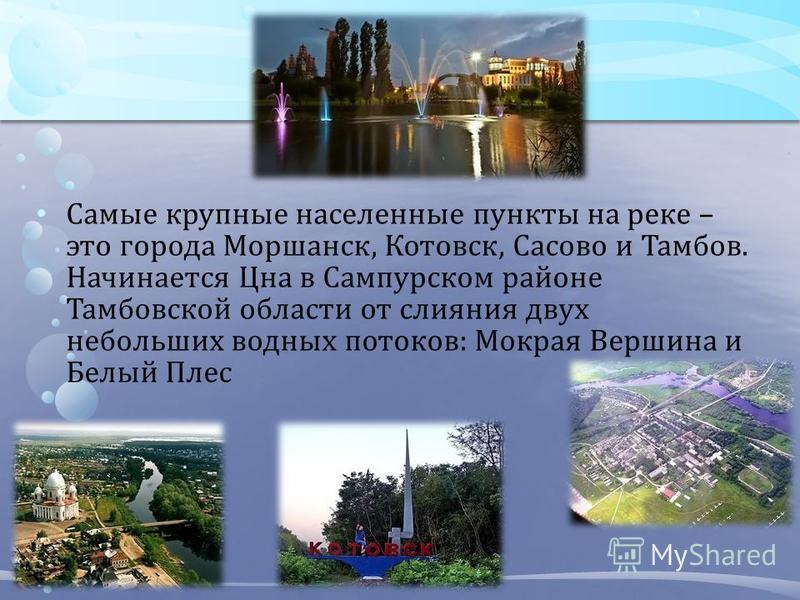 Самые крупные населенные пункты на реке – это города Моршанск, Котовск, Сасово и Тамбов. Начинается Цна в Сампурском районе Тамбовской области от слияния двух небольших водных потоков: Мокрая Вершина и Белый Плес