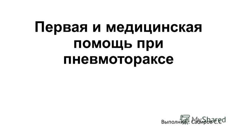 Первая и медицинская помощь при пневмотораксе Выполнил : Сабиров С.С