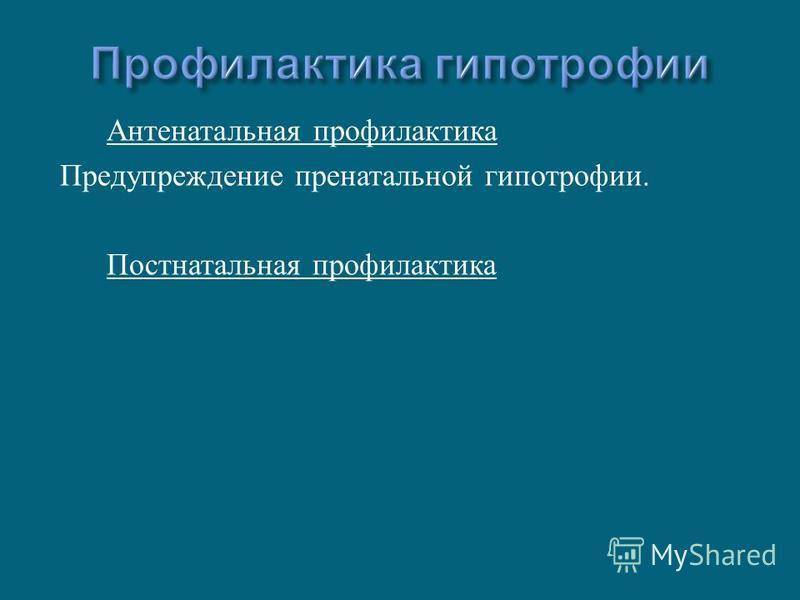 Антенатальная профилактика Предупреждение пренатальной гипотрофии. Постнатальная профилактика
