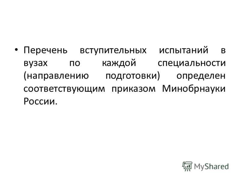 Перечень вступительных испытаний в вузах по каждой специальности (направлению подготовки) определен соответствующим приказом Минобрнауки России.