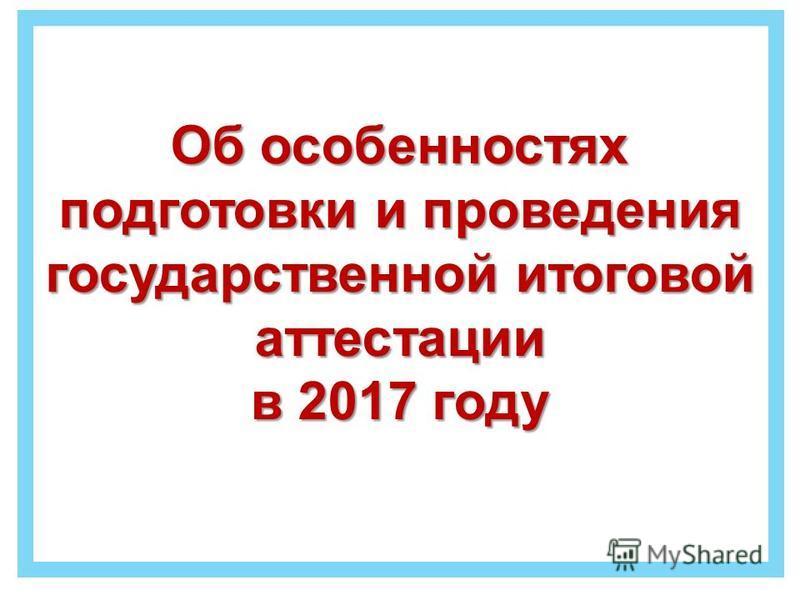 Об особенностях подготовки и проведения государственной итоговой аттестации в 2017 году