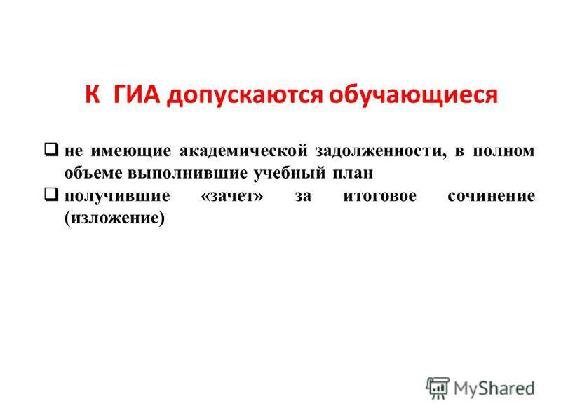 К ГИА допускаются обучающиеся не имеющие академической задолженности, в полном объеме выполнившие учебный план получившие «зачет» за итоговое сочинение (изложение)