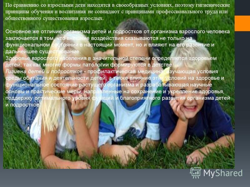 По сравнению со взрослыми дети находятся в своеобразных условиях, поэтому гигиенические принципы обучения и воспитания не совпадают с принципами профессионального труда или общественного существования взрослых. Основное же отличие организма детей и п