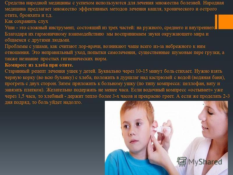 Средства народной медицины с успехом используются для лечения множества болезней. Народная медицина предлагает множество эффективных методов лечения кашля, хронического и острого отита, бронхита и т.д. Как сохранить слух Уши - это сложный инструмент,