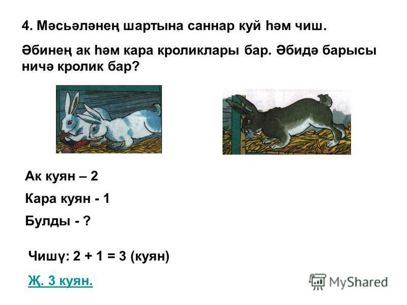 4. Мәсьәләнең шартына саннар куй һәм чиш. Әбинең ак һәм кара кроликлары бар. Әбидә барысы ничә кролик бар? Ак куян – 2 Чишү: 2 + 1 = 3 (куян) Җ. 3 куян. Кара куян - 1 Булды - ?