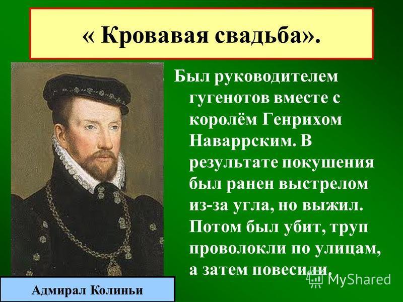 Был руководителем гугенотов вместе с королём Генрихом Наваррским. В результате покушения был ранен выстрелом из-за угла, но выжил. Потом был убит, труп проволокли по улицам, а затем повесили. « Кровавая свадьба». Адмирал Колиньи